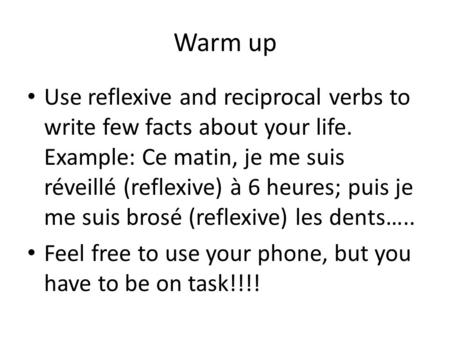 Warm up Use reflexive and reciprocal verbs to write few facts about your life. Example: Ce matin, je me suis réveillé (reflexive) à 6 heures; puis je me.