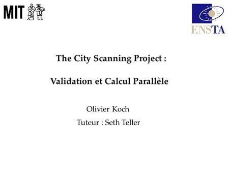 The City Scanning Project : Validation et Calcul Parallèle Olivier Koch Tuteur : Seth Teller.