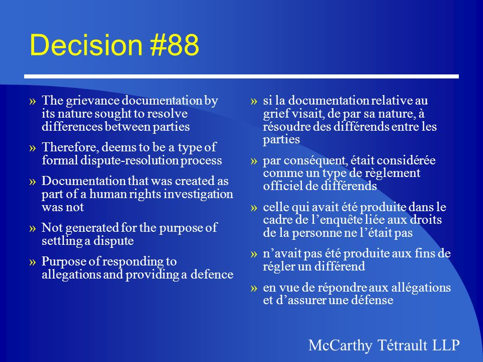 McCarthy Tétrault LLP Decision #92 »Neither Principle 4.9 nor any other provision of the Act intends a general right of access to representations made to the Commissioner in the course of a complaint investigation »Information at issue was thus not subject to right of access at all »Was unnecessary for the company to appeal an exemption under the Act in order to exclude the information »ni le principe 4.9 ni tout autre disposition de la Loi ne vise à accorder un droit général daccès aux observations présentées au Commissaire dans le cadre de lenquête dune plainte »les renseignements en cause ne faisaient pas ainsi lobjet dun droit daccès quelconque »Inutile pour la compagnie dinvoquer une disposition dexemption en vertu de la Loi dans le but dexclure les renseignements