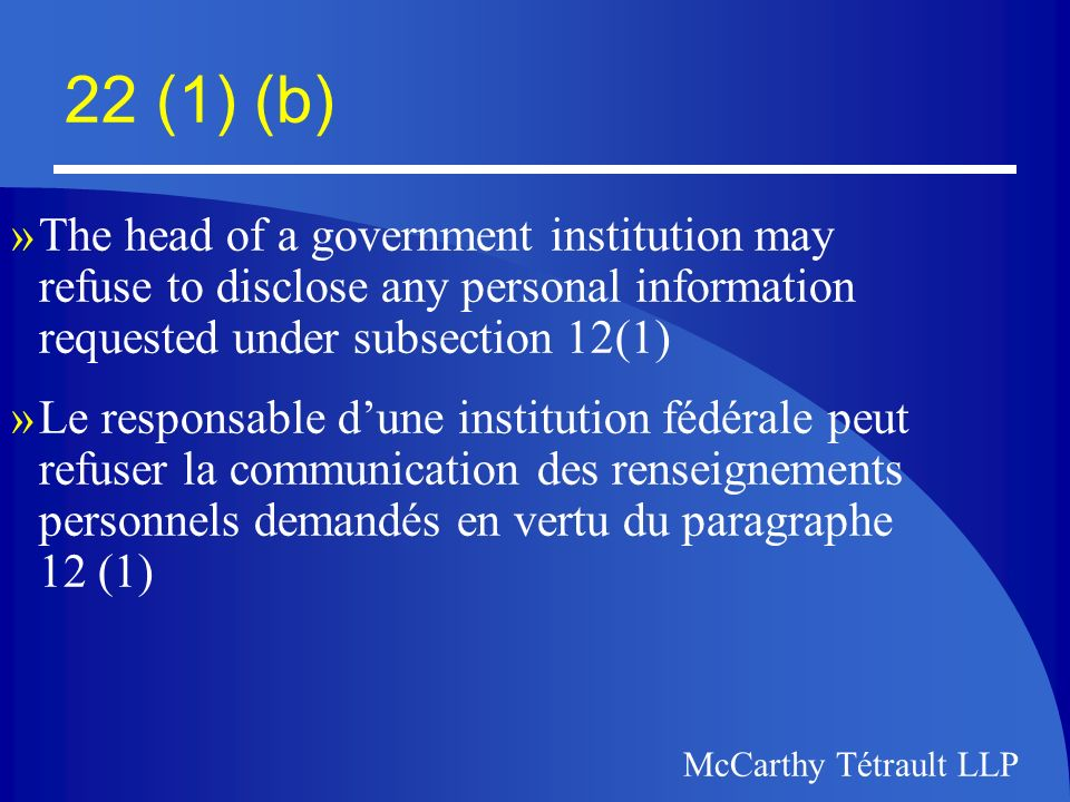 McCarthy Tétrault LLP 22 (1) (b) »(b) the disclosure of which could reasonably be expected to be injurious to the enforcement of any law of Canada or a province or the conduct of lawful investigations, including, without restricting the generality of the foregoing, any such information »(b) soit dont la divulgation risquerait vraisemblablement de nuire aux activités destinées à faire respecter les lois fédérales ou provinciales ou au déroulement denquetês licites, notamment