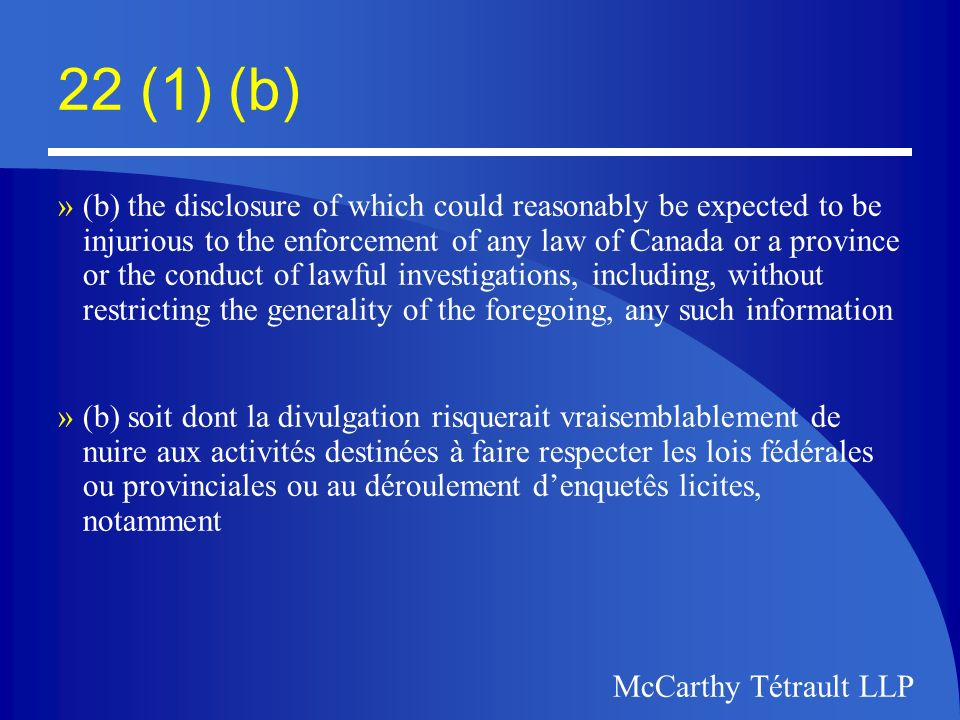McCarthy Tétrault LLP 22 (1) (b) »(i) relating to the existence or nature of a particular investigation »(ii) that would reveal the identity of a confidential source of information, or »(iii) that was obtained or prepared in the course of an investigation (i) des renseignements relatifs à lexistence ou à la nature dune enquête déterminée (ii) des renseignements qui permettraient de remonter à une source de renseignements confidentielle (iii) des renseignements obtenus ou préparés au cours dune enquête