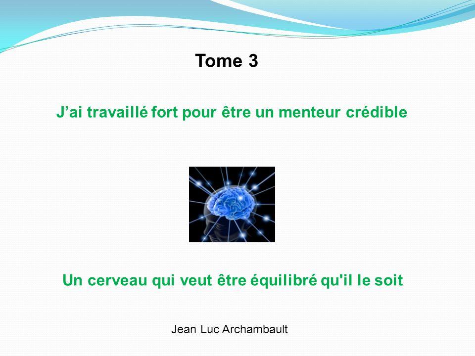 Jai travaillé fort pour être un menteur crédible Un cerveau qui veut être équilibré qu il le soit Jean Luc Archambault Tome 3