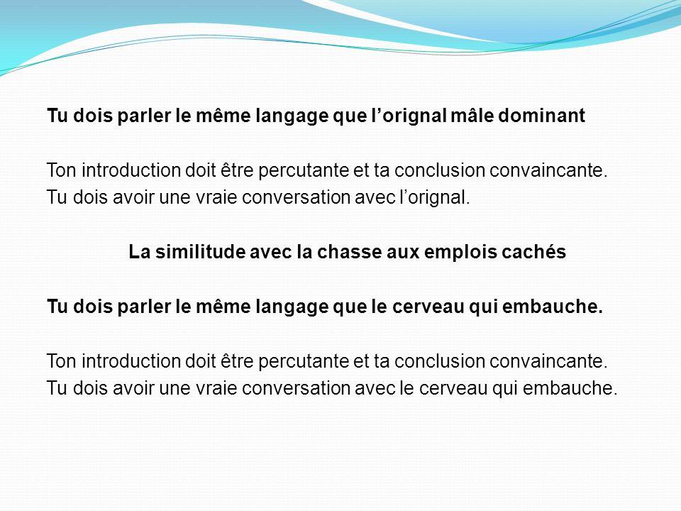 Tu dois parler le même langage que lorignal mâle dominant Ton introduction doit être percutante et ta conclusion convaincante.