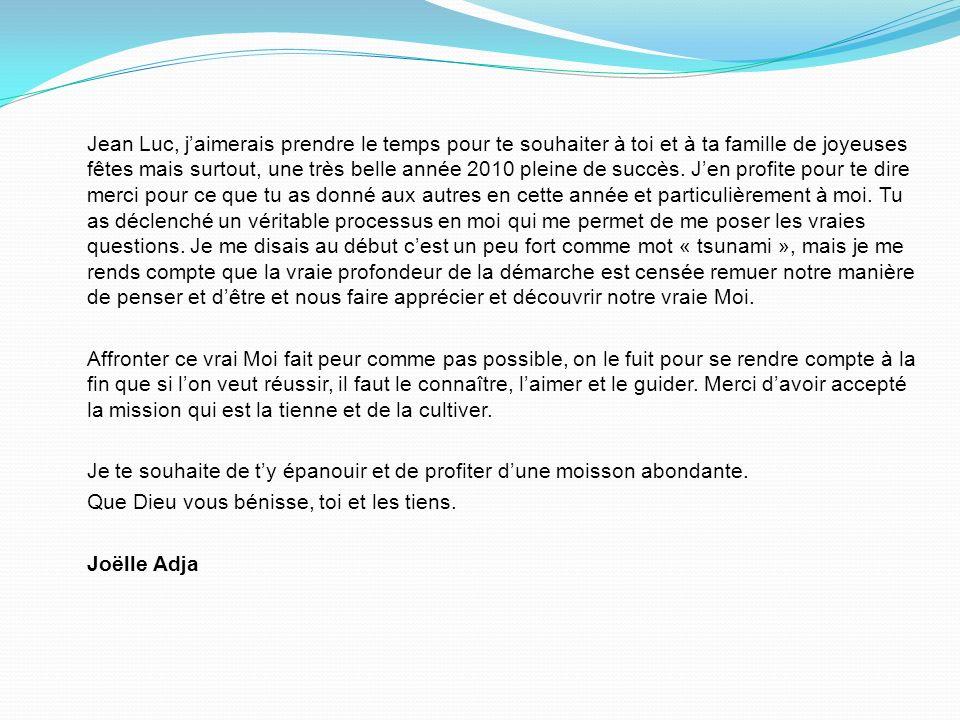 Jean Luc, jaimerais prendre le temps pour te souhaiter à toi et à ta famille de joyeuses fêtes mais surtout, une très belle année 2010 pleine de succès.