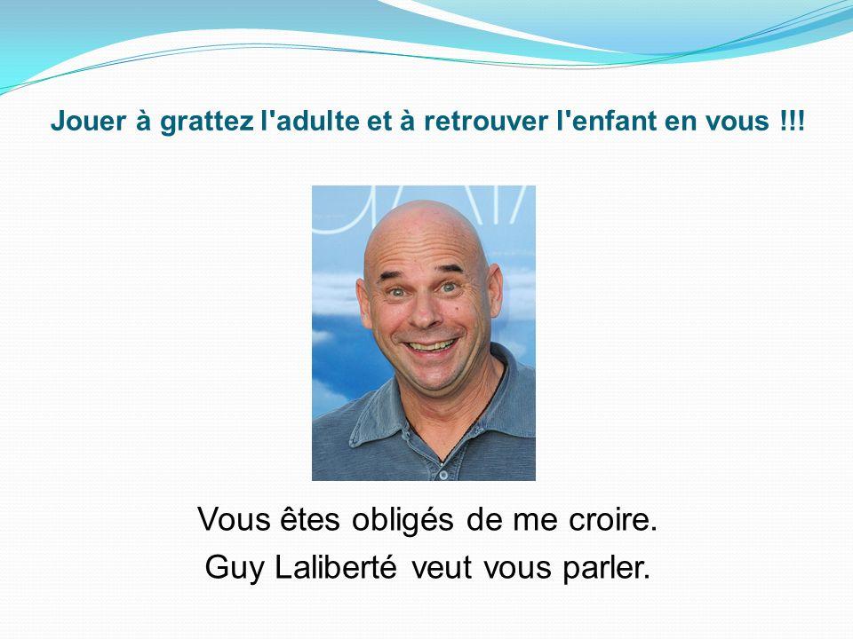 Vous êtes obligés de me croire.Guy Laliberté veut vous parler.
