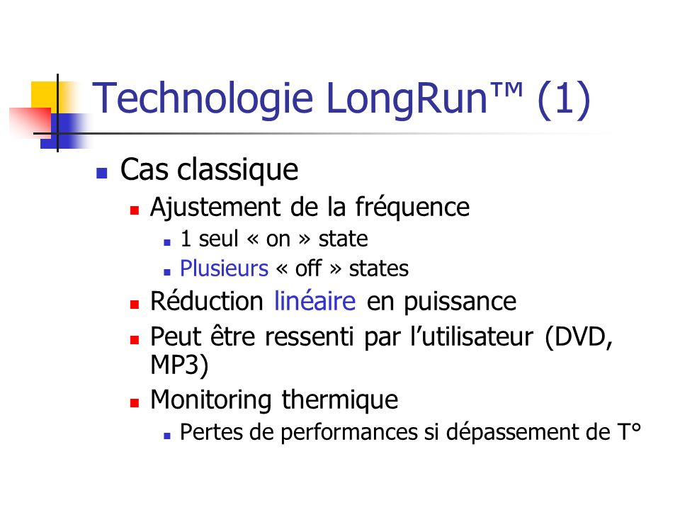 Technologie LongRun (2) Cas Transmeta Crusoe Ajustement de la fréquence Par pas de 33MHz Ajustement du voltage Par pas de 25mV Ajustement jusquà 200 fois par seconde Réduction cubique en puissance LongRun Thermal Extension (LTX) Géré par un module au sein du CMS