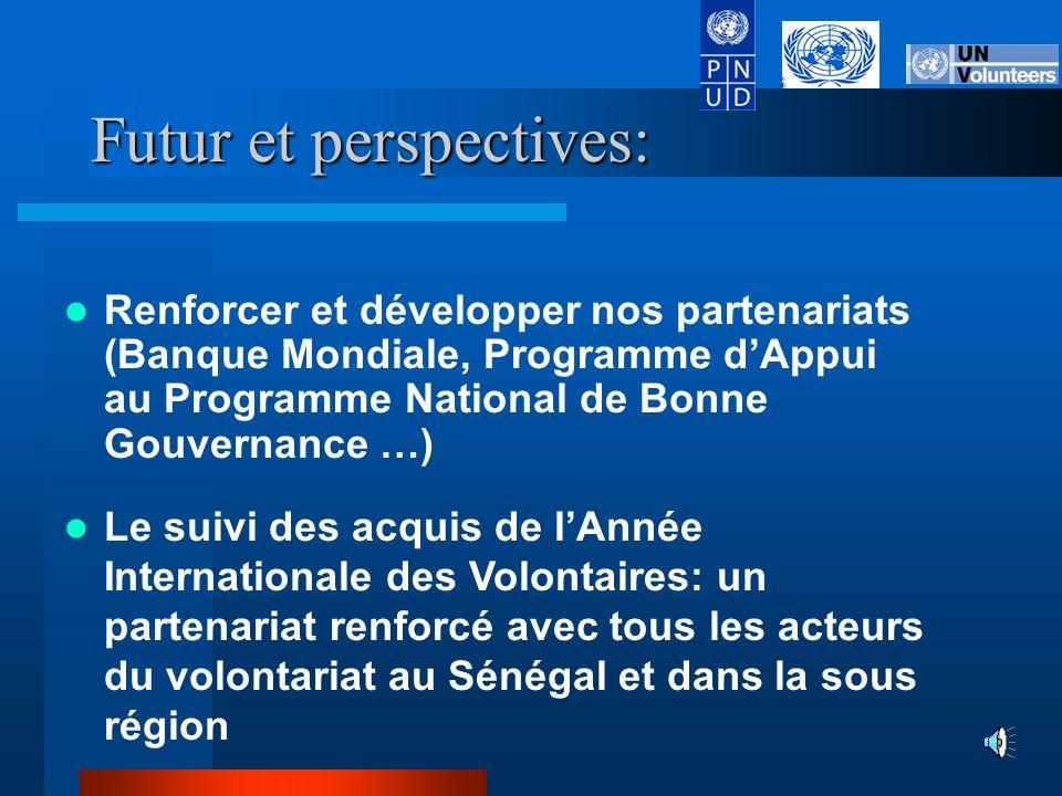 Futur et perspectives: Renforcer et développer nos partenariats (Banque Mondiale, Programme dAppui au Programme National de Bonne Gouvernance …) Le suivi des acquis de lAnnée Internationale des Volontaires: un partenariat renforcé avec tous les acteurs du volontariat au Sénégal et dans la sous région