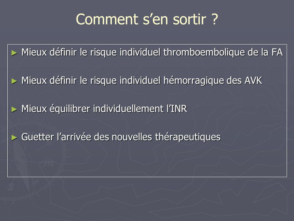 Score CHADS 2 (Congestive heart failure, Hypertension, Age > 75, Diabetes mellitus,, prior Stroke or transient ischemic attack) CHADS 2 Points Insuffisance cardiaque congestive 1 Hypertension artérielle 1 Age > 75 ans 1 Diabète1 ATCD d AVC ou dAIT 2 Gage BF JAMA 2001; 285 : 2864-70
