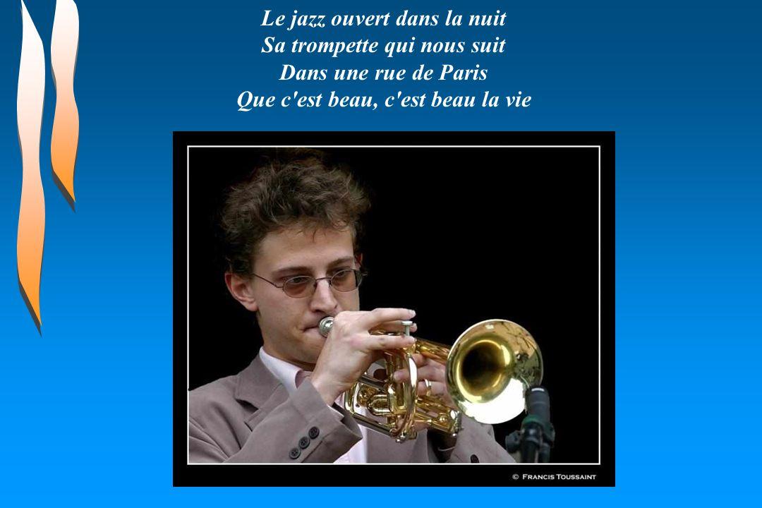 Le jazz ouvert dans la nuit Sa trompette qui nous suit Dans une rue de Paris Que c est beau, c est beau la vie