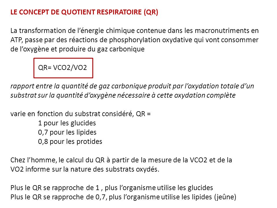 Glucides C 6 H 12 O 6 + 6 O 2 6 CO 2 + 6 HO 2 QR (CO 2 /O 2 ) = 1 Protéines C 72 H1 12 N 2 O 22 S + 77 O 2 63 CO 2 + … QR (CO 2 /O 2 ) = 0.82 Lipides C 16 H 32 O 2 + 23 O 2 16 CO 2 + 16 HO 2 QR (CO 2 /O 2 ) = 0.70