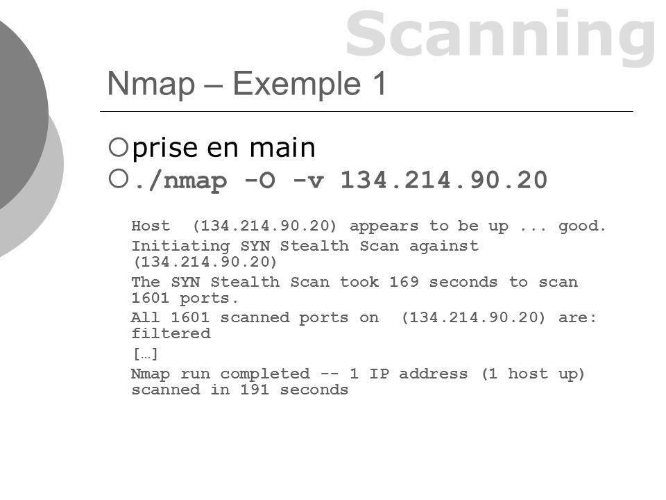 Scanning Nmap – Exemple 2 Test sur un routeur sans firewall./nmap -P0 -v 134.214.90.8 Initiating SYN Stealth Scan against b710pbj.univ- lyon1.fr (134.214.90.8) […] Port State Service 9/tcp open discard 13/tcp open daytime 21/tcp open ftp 23/tcp open telnet 25/tcp open smtp […] Remote operating system guess: Linux 2.1.19 - 2.2.20