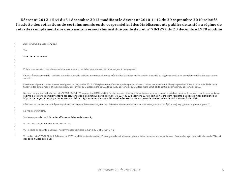 Décret n° 2012-1564 du 31 décembre 2012 modifiant le décret n° 2010-1142 du 29 septembre 2010 relatif à lassiette des cotisations de certains membres du corps médical des établissements publics de santé au régime de retraites complémentaire des assurances sociales institué par le décret n° 70-1277 du 23 décembre 1970 modifié ( suite 1 ) Vu le décret n° 2010-1142 du 29 septembre 2010 relatif à lassiette des cotisations de certains membres du corps médical des établissements publics de santé au régime de retraites complémentaire des assurances sociales institué par le décret n° 70-1277 du 23 décembre 1970 modifié ; Vu lurgence, Décrète : TITRE Ier : DISPOSITIONS PERMANENTES Article 1 Au II de larticle 1er du décret du 29 septembre 2010 susvisé, les mots : « soixante-dix pour cent » sont remplacés par les mots : « la totalité ».