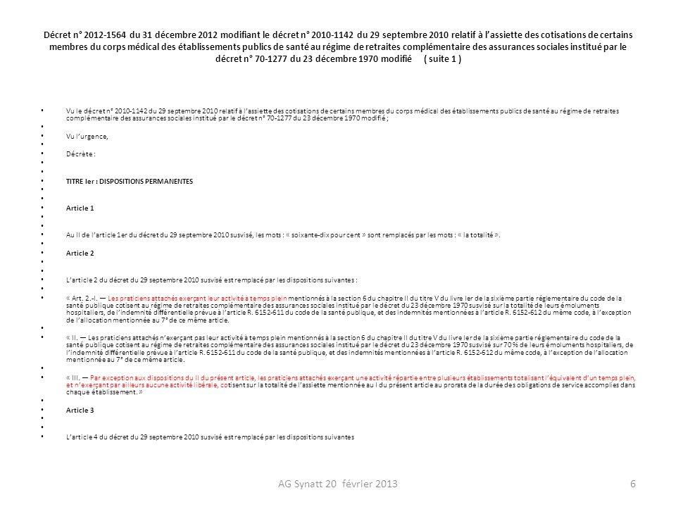 Décret n° 2012-1564 du 31 décembre 2012 modifiant le décret n° 2010-1142 du 29 septembre 2010 relatif à lassiette des cotisations de certains membres du corps médical des établissements publics de santé au régime de retraites complémentaire des assurances sociales institué par le décret n° 70-1277 du 23 décembre 1970 modifié ( suite 2 ) « Art.