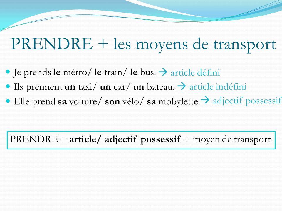 PRENDRE + les moyens de transport Je prends le métro/ le train/ le bus.