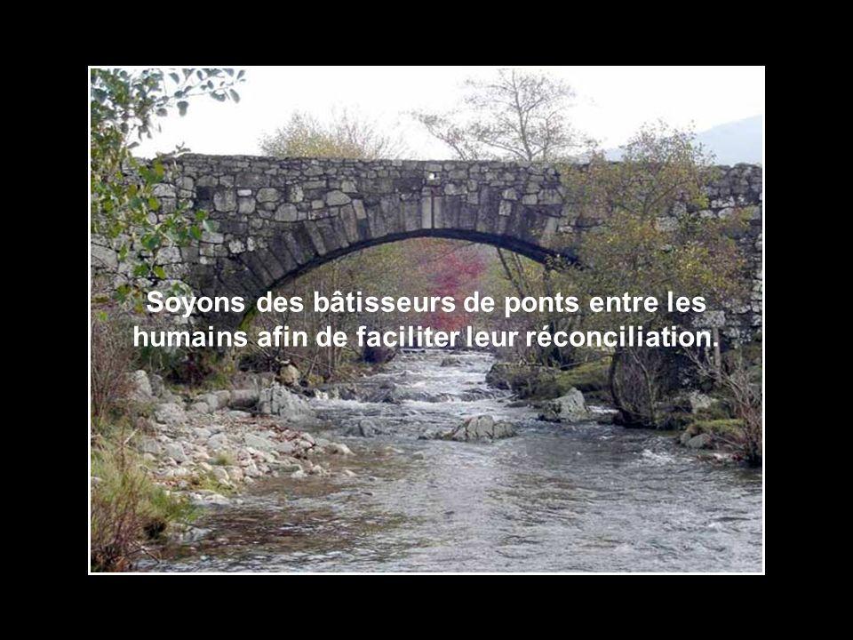 Soyons des bâtisseurs de ponts entre les humains afin de faciliter leur réconciliation.