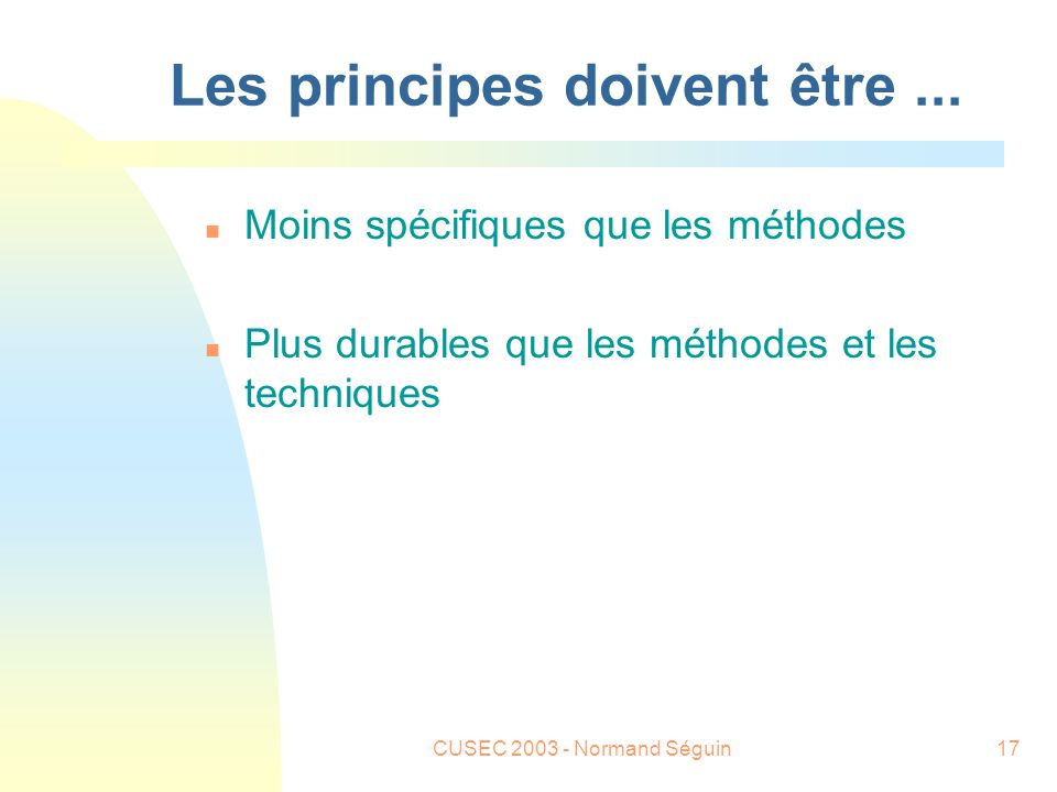 CUSEC 2003 - Normand Séguin18 Exemples n Give products to customers early n Inspect code n Abstraction n Design for change n Modularization n Reuse n Use design alternatives