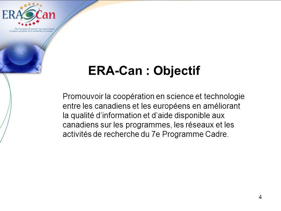 5 ERA-Can : Activités Information Champs dintérêts communs (Opportunités spécifiques) -Comité conjoint de coordonnation en S&T -Réunions dinformation et des tables rondes (Europe et Canada) -Analyses des Work Programmes (7e PC) Communications Chercheurs -Site Web (www.era-can.ca)www.era-can.ca -Bulletin / Guide pour les canadiens / Ateliers 7e PC -Sessions dinformation / Webinaires -Service de conseils Organismes de recherche -Coopération au niveau des programmes -Points nationaux de contact