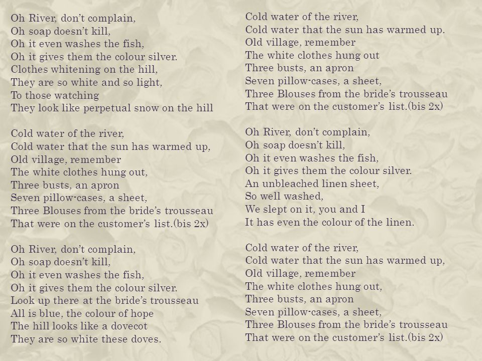 Oh River, dont complain, Oh soap doesnt kill, Oh it even washes the fish, Oh it gives them the colour silver.