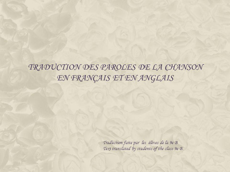 TRADUCTION DES PAROLES DE LA CHANSON EN FRANÇAIS ET EN ANGLAIS Traduction faite par les élèves de la 9e B Text translated by students of the class 9e B.