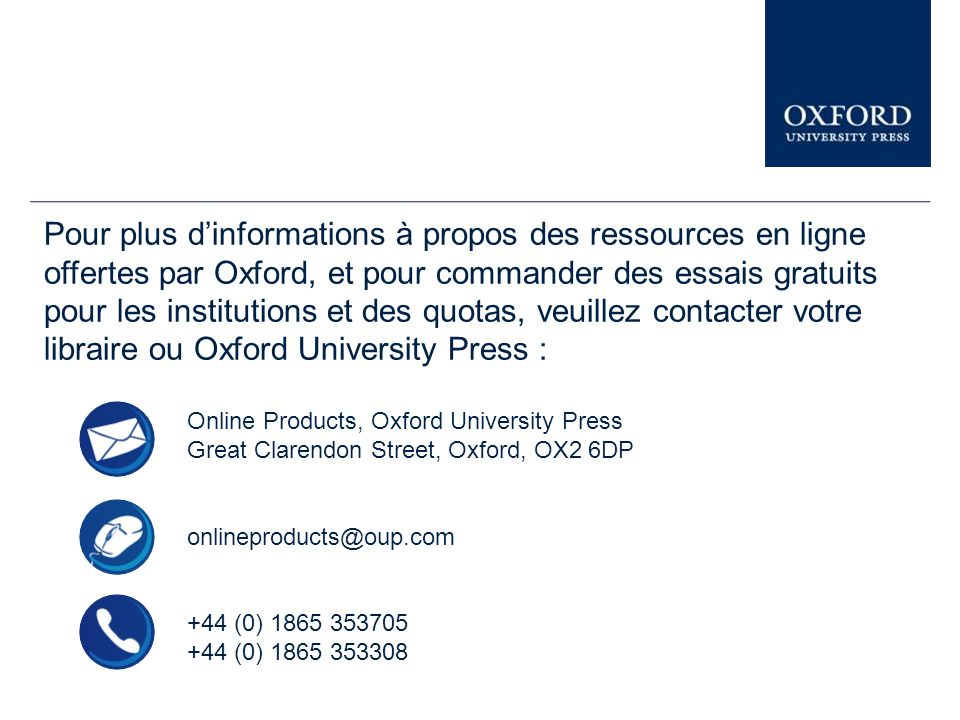 Pour plus dinformations à propos des ressources en ligne offertes par Oxford, et pour commander des essais gratuits pour les institutions et des quotas, veuillez contacter votre libraire ou Oxford University Press : Online Products, Oxford University Press Great Clarendon Street, Oxford, OX2 6DP onlineproducts@oup.com +44 (0) 1865 353705 +44 (0) 1865 353308