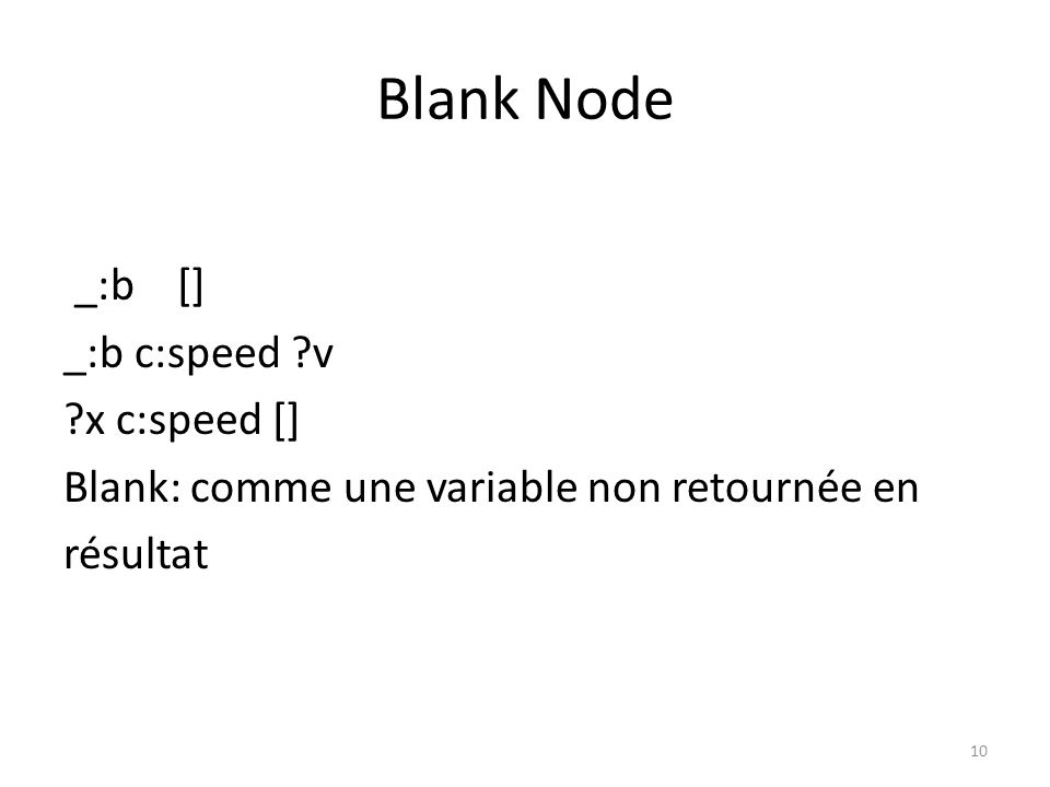 Blank Node ?x c:speed [ rdf:value ?val ; c:unit km/h ] Equivalent à : ?x c:speed _:b _:b rdf:value ?val _:b c:unit km/h 11