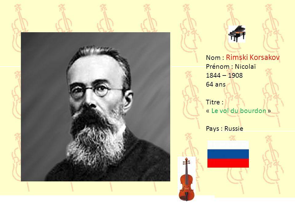 Nom : Rimski Korsakov Prénom : Nicolaï 1844 – 1908 64 ans Titre : « Le vol du bourdon » Pays : Russie
