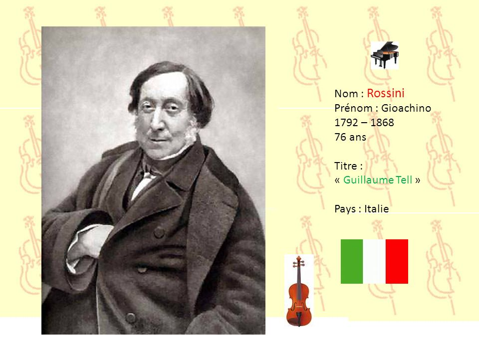 Nom : Rossini Prénom : Gioachino 1792 – 1868 76 ans Titre : « Guillaume Tell » Pays : Italie