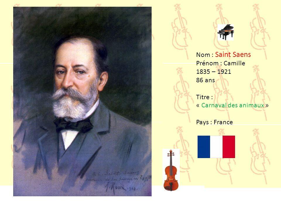 Nom : Saint Saens Prénom : Camille 1835 – 1921 86 ans Titre : « Carnaval des animaux » Pays : France