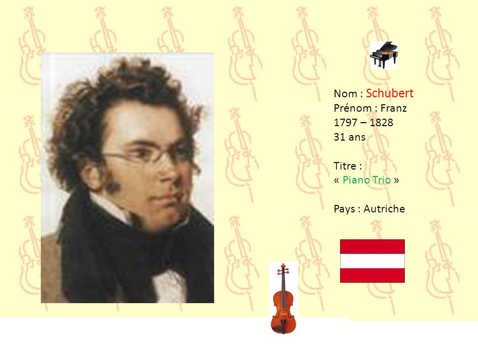 Nom : Schubert Prénom : Franz 1797 – 1828 31 ans Titre : « Piano Trio » Pays : Autriche