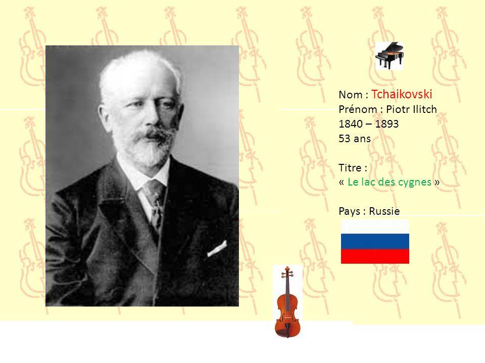 Nom : Tchaikovski Prénom : Piotr Ilitch 1840 – 1893 53 ans Titre : « Le lac des cygnes » Pays : Russie