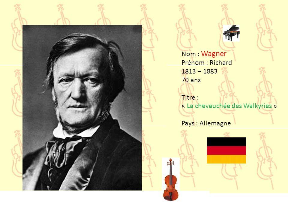 Nom : Wagner Prénom : Richard 1813 – 1883 70 ans Titre : « La chevauchée des Walkyries » Pays : Allemagne