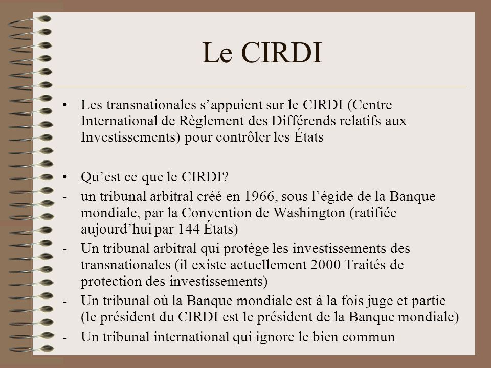 Le CIRDI -« Un nouveau monstre juridique » comme le qualifie Mireille Delmas-Marty, et ce pour 2 raisons principales: a)A partir des années 1990, la compétence du CIRDI est devenue systématique en cas de différend sur les investissements étrangers a)Les transnationales peuvent saisir directement le CIRDI alors quelles ne sont même pas parties aux Traités de protection des investissements (sur 232 plaintes déposées devant le CIRDI, 230 lont été par des multinationales -un tribunal arbitral où les investisseurs gagnent presque toujours et où il est impossible de faire appel des décisions