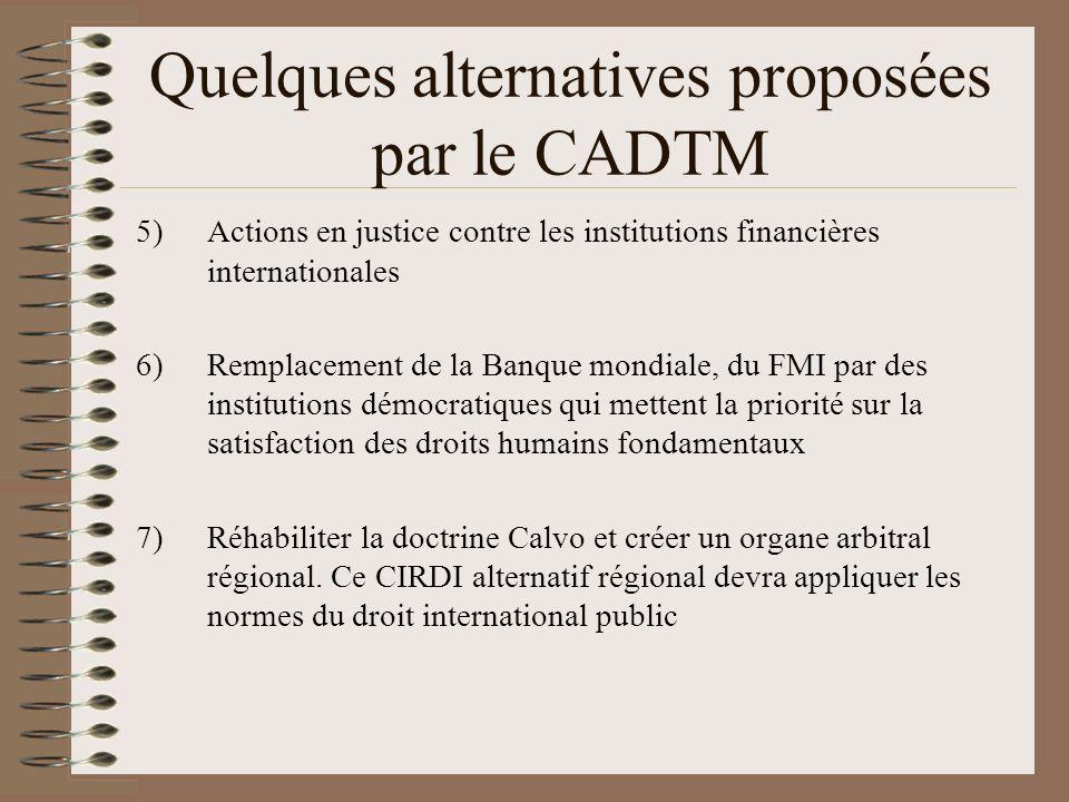 Quelques alternatives proposées par le CADTM 8) Affirmer la supériorité des droits humains sur le droit commercial et imposer aux gouvernements, aux institutions financières internationales et aux entreprises le respect de différents instruments internationaux tels que la Déclaration universelle des droits humains (DUDH, 1948), la Convention sur les droits politique de la femme (1952), le Pacte international sur les Droits économiques sociaux et culturels (PIDESC, 1966), le Pacte international sur les droits civils et politiques (PIDCP, 1966), la Convention sur lélimination de toutes les formes de discrimination à légard des femmes (CEDAW, 1981), la Déclaration sur le droit au développement (DDD, 1986), la Convention relative aux droits des travailleurs migrants et de leurs familles (1990), la Déclaration sur les défenseurs des droits de lhomme (1998) et la Déclaration sur les droits des peuples autochtones (2007).