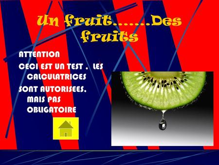 Un fruit…….Des fruits ATTENTION CECI EST UN TEST, LES CALCULATRICES SONT AUTORISEES, MAIS PAS OBLIGATOIRE.
