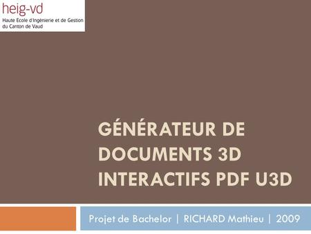 GÉNÉRATEUR DE DOCUMENTS 3D INTERACTIFS PDF U3D Projet de Bachelor | RICHARD Mathieu | 2009.