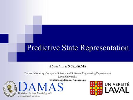 Predictive State Representation Abdeslam BOULARIAS Damas laboratory, Computer Science and Software Engineering Departement Laval University