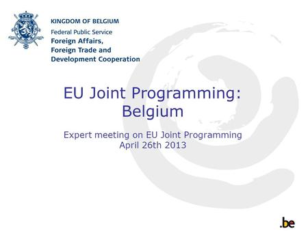 EU Joint Programming: Belgium Expert meeting on EU Joint Programming April 26th 2013.