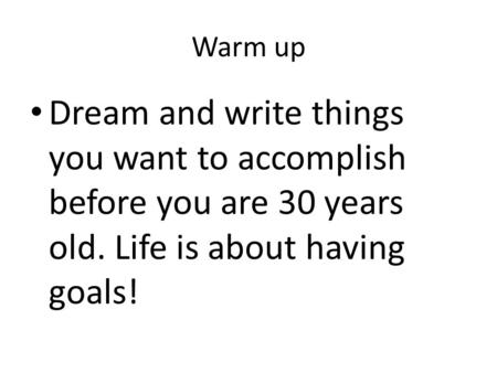 Warm up Dream and write things you want to accomplish before you are 30 years old. Life is about having goals!