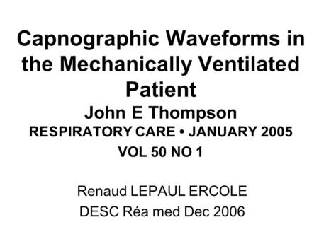 Capnographic Waveforms in the Mechanically Ventilated Patient John E Thompson RESPIRATORY CARE JANUARY 2005 VOL 50 NO 1 Renaud LEPAUL ERCOLE DESC Réa med.