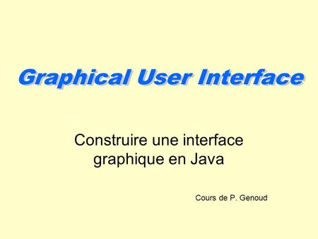 Graphical User Interface Construire une interface graphique en Java Cours de P. Genoud.