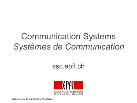 Communication Systems Systèmes de Communication ssc.epfl.ch Version courte 31 mars 2009, JY Le Boudec.