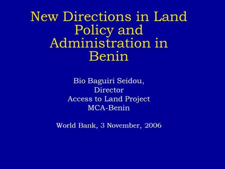 New Directions in Land Policy and Administration in Benin Bio Baguiri Seidou, Director Access to Land Project MCA-Benin World Bank, 3 November, 2006.