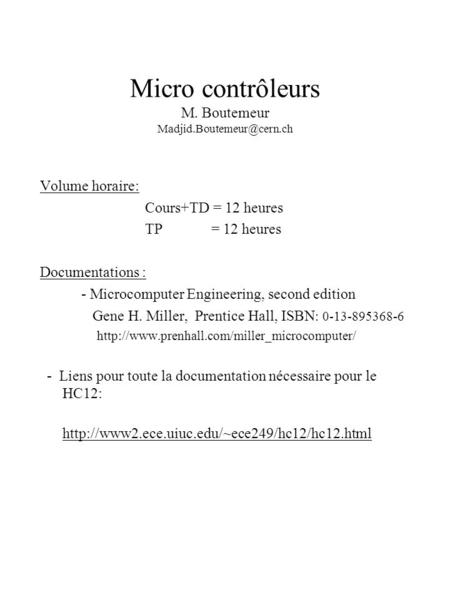 Micro contrôleurs M. Boutemeur Volume horaire: Cours+TD = 12 heures TP = 12 heures Documentations : - Microcomputer Engineering,