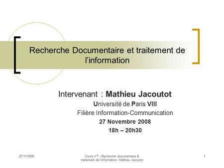 27/11/2008Cours n°7 - Recherche documentaire & traitement de l'information - Mathieu Jacoutot 1 Intervenant : Mathieu Jacoutot Université de Paris VIII.