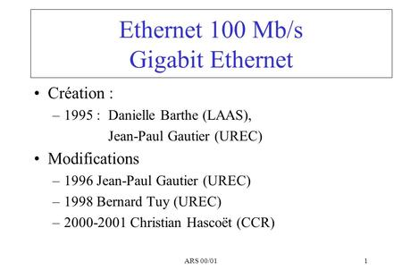 ARS 00/011 Ethernet 100 Mb/s Gigabit Ethernet Création : –1995 : Danielle Barthe (LAAS), Jean-Paul Gautier (UREC) Modifications –1996 Jean-Paul Gautier.