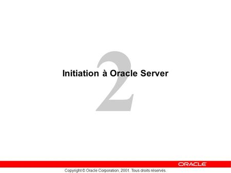 2 Copyright © Oracle Corporation, 2001. Tous droits réservés. Initiation à Oracle Server.