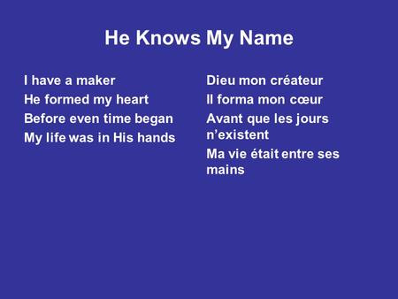 He Knows My Name I have a maker He formed my heart Before even time began My life was in His hands Dieu mon créateur Il forma mon cœur Avant que les jours.