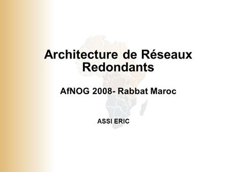 1 © 2001, Cisco Systems, Inc. All rights reserved. Architecture de Réseaux Redondants AfNOG 2008- Rabbat Maroc ASSI ERIC.