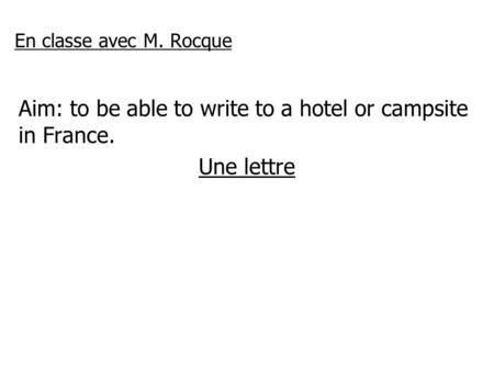 En classe avec M. Rocque Aim: to be able to write to a hotel or campsite in France. Une lettre.