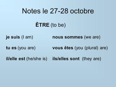 Notes le 27-28 octobre ÊTRE (to be) je suis (I am)nous sommes (we are) tu es(you are)vous êtes (you (plural) are) il/elle est (he/she is)ils/elles sont.